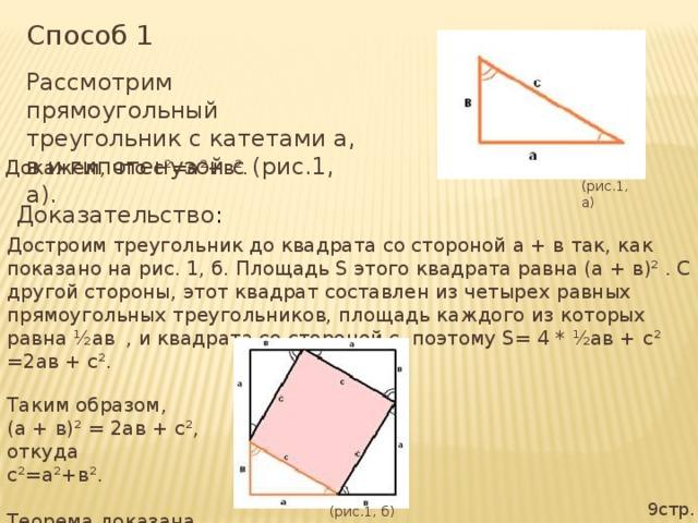 Способ 1 Рассмотрим прямоугольный треугольник с катетами а, в и гипотенузой с (рис.1, а). Докажем, что с²=а²+в². (рис.1, а) Доказательство : Достроим треугольник до квадрата со стороной а + в так, как показано на рис. 1, б. Площадь S этого квадрата равна (а + в)² . С другой стороны, этот квадрат составлен из четырех равных прямоугольных треугольников, площадь каждого из которых равна ½ав , и квадрата со стороной с, поэтому S= 4 * ½ав + с² =2ав + с². Таким образом, (а + в)² = 2ав + с², откуда с²=а²+в². Теорема доказана. 9стр. (рис.1, б)