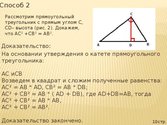 Способ 2 Рассмотрим прямоугольный треугольник с прямым углом С, СD– высота (рис. 2). Докажем, что АС² +СВ² = АВ². Доказательство : На основании утверждения о катете прямоугольного треугольника: АС иСВ Возведем в квадрат и сложим полученные равенства: АС² = АВ * АD, СВ² = АВ * DВ; АС² + СВ² = АВ * ( АD + DВ), где АD+DB=AB, тогда АС² + СВ² = АВ * АВ, АС² + СВ² = АВ². Доказательство закончено. 10стр.