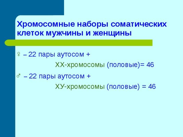 Хромосомные наборы соматических клеток мужчины и женщины ♀ – 22 пары аутосом +  ХХ-хромосомы (половые)= 46 ♂  – 22 пары аутосом +  ХУ-хромосомы (половые) = 46