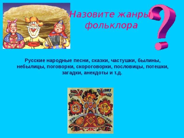 Назовите жанры фольклора Русские народные песни, сказки, частушки, былины, небылицы, поговорки, скороговорки, пословицы, потешки, загадки, анекдоты и т.д.