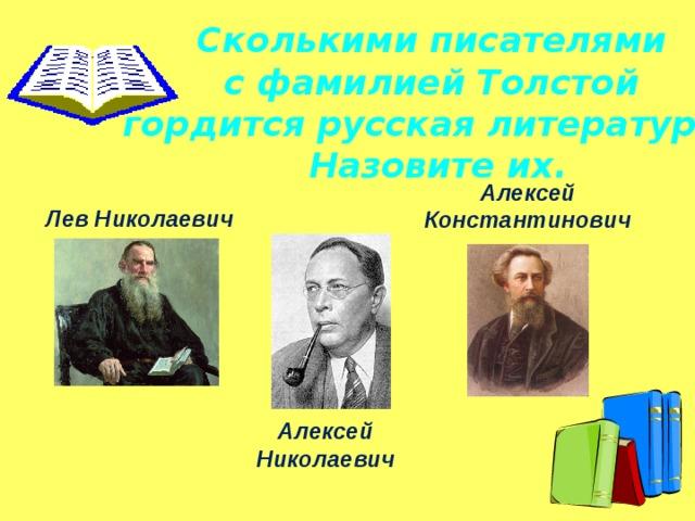 Сколькими писателями с фамилией Толстой гордится русская литература? Назовите их. Алексей Константинович Лев Николаевич Алексей Николаевич