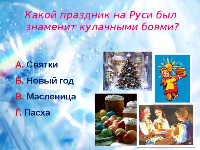 Какой праздник на Руси был знаменит кулачными боями? А. Святки Б. Новый год В. Масленица Г. Пасха