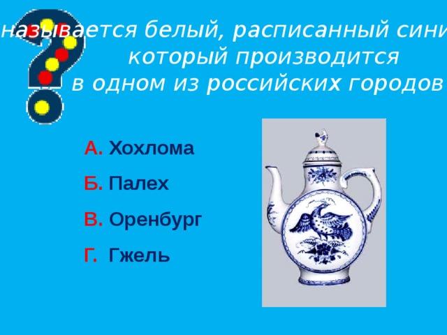 Как называется белый, расписанный синим фарфор,  который производится в одном из российских городов? А. Хохлома Б. Палех В. Оренбург Г. Гжель