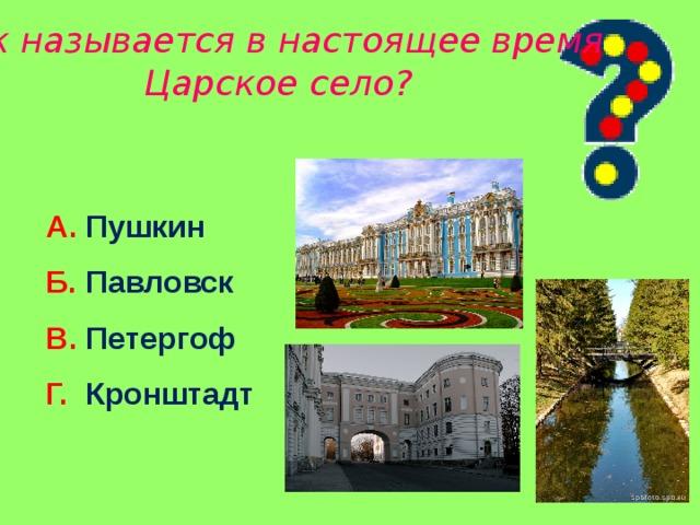 Как называется в настоящее время Царское село? А. Пушкин Б. Павловск В. Петергоф Г. Кронштадт