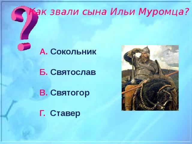 Как звали сына Ильи Муромца? А. Сокольник Б. Святослав В. Святогор Г. Ставер