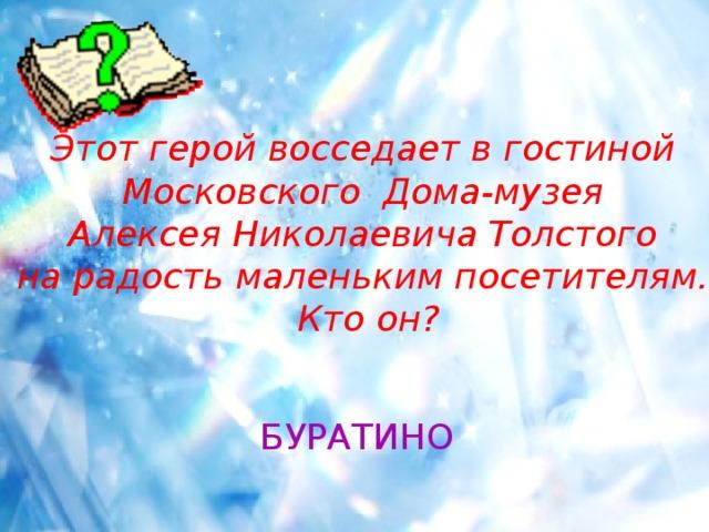 Этот герой восседает в гостиной Московского Дома-музея Алексея Николаевича Толстого на радость маленьким посетителям. Кто он? БУРАТИНО