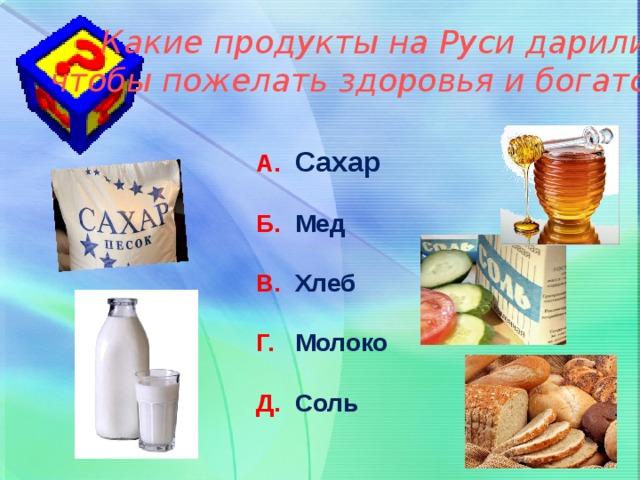 Какие продукты на Руси дарили, чтобы пожелать здоровья и богатства? А. Сахар Б. Мед В. Хлеб Г. Молоко Д. Соль