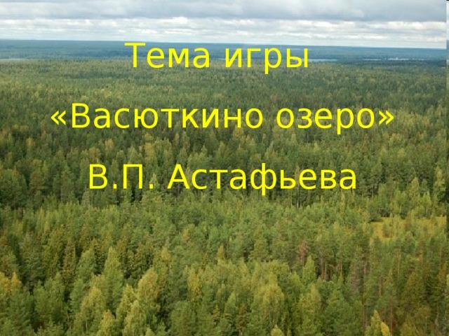 Тема игры  «Васюткино озеро» В.П. Астафьева
