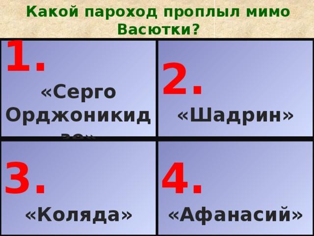 Какой пароход проплыл мимо Васютки? 1. 2. «Серго Орджоникидзе» «Шадрин» 3. 4. «Коляда» «Афанасий»