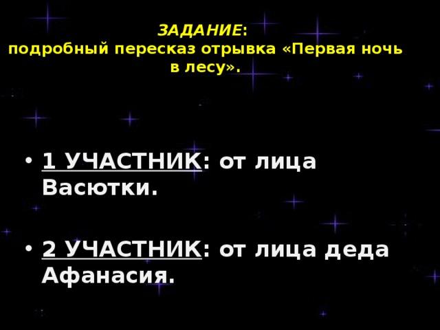 ЗАДАНИЕ :  подробный пересказ отрывка «Первая ночь в лесу».     1 УЧАСТНИК : от лица Васютки.