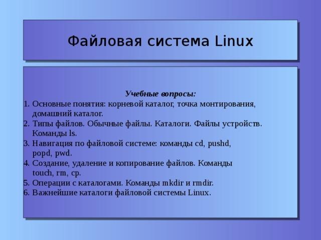 Файловая система Linux Учебные вопросы: 1. Основные понятия: корневой каталог, точка монтирования,  домашний каталог. 2. Типы файлов. Обычные файлы. Каталоги. Файлы устройств.  Команды ls. 3. Навигация по файловой системе: команды cd, pushd,  popd, pwd. 4. Создание, удаление и копирование файлов. Команды  touch, rm, cp. 5. Операции с каталогами. Команды mkdir и rmdir. 6. Важнейшие каталоги файловой системы Linux.