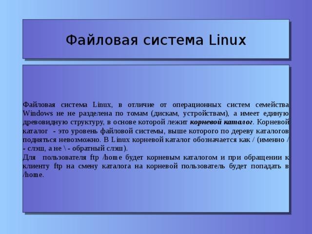 Файловая система Linux Файловая система Linux, в отличие от операционных систем семейства Windows не не разделена по томам (дискам, устройствам), а имеет единую древовидную структуру, в основе которой лежит корневой каталог . Корневой каталог - это уровень файловой системы, выше которого по дереву каталогов подняться невозможно. В Linux корневой каталог обозначается как / (именно / - слэш, а не \ - обратный слэш). Для пользователя ftp /home будет корневым каталогом и при обращении к клиенту ftp на смену каталога на корневой пользователь будет попадать в /home.