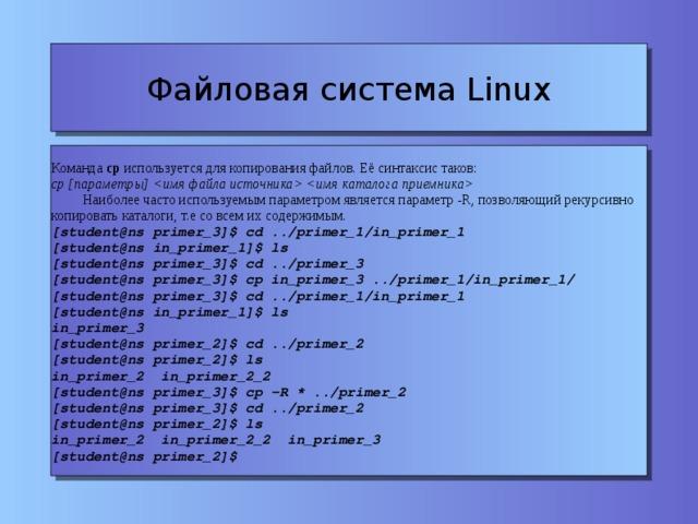 Файловая система Linux Команда cp используется для копирования файлов. Её синтаксис таков: cp [параметры]    Наиболее часто используемым параметром является параметр -R, позволяющий рекурсивно копировать каталоги, т.е со всем их содержимым. [student@ns primer_3]$ cd ../primer_1/in_primer_1 [student@ns in_primer_1]$ ls [student@ns primer_3]$ cd ../primer_3 [student@ns primer_3]$ cp in_primer_3 ../primer_1/in_primer_1/ [student@ns primer_3]$ cd ../primer_1/in_primer_1 [student@ns in_primer_1]$ ls in_primer_3 [student@ns primer_2]$ cd ../primer_2 [student@ns primer_2]$ ls in_primer_2 in_primer_2_2 [student@ns primer_3]$ cp -R * ../primer_2 [student@ns primer_3]$ cd ../primer_2 [student@ns primer_2]$ ls in_primer_2 in_primer_2_2 in_primer_3 [student@ns primer_2]$