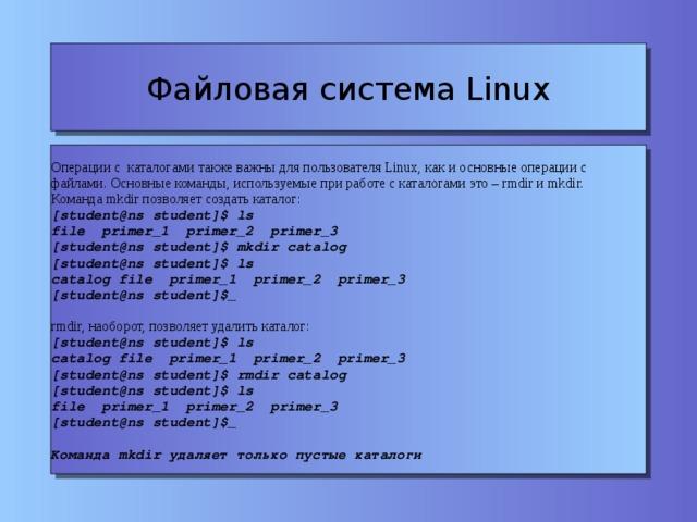 Файловая система Linux Операции с каталогами также важны для пользователя Linux, как и основные операции с файлами. Основные команды, используемые при работе с каталогами это – rmdir и mkdir. Команда mkdir позволяет создать каталог: [student@ns student]$ ls file primer_1 primer_2 primer_3 [student@ns student]$ mkdir catalog [student@ns student]$ ls catalog file primer_1 primer_2 primer_3 [student@ns student]$_ rmdir, наоборот, позволяет удалить каталог: [student@ns student]$ ls catalog file primer_1 primer_2 primer_3 [student@ns student]$ rmdir catalog [student@ns student]$ ls file primer_1 primer_2 primer_3 [student@ns student]$_ Команда mkdir удаляет только пустые каталоги