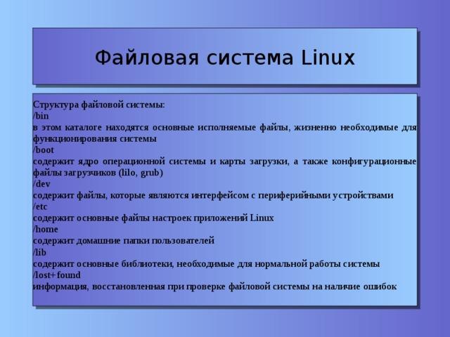 Файловая система Linux Структура файловой системы: /bin в этом каталоге находятся основные исполняемые файлы, жизненно необходимые для функционирования системы /boot содержит ядро операционной системы и карты загрузки, а также конфигурационные файлы загрузчиков (lilo, grub)  /dev содержит файлы, которые являются интерфейсом с периферийными устройствами /etc содержит основные файлы настроек приложений Linux /home содержит домашние папки пользователей /lib содержит основные библиотеки, необходимые для нормальной работы системы /lost+found информация, восстановленная при проверке файловой системы на наличие ошибок