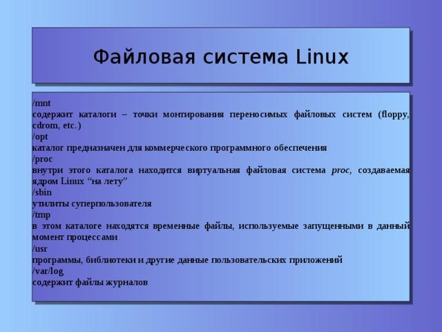 """Файловая система Linux /mnt содержит каталоги – точки монтирования переносимых файловых систем (floppy, cdrom, etc.)  /opt каталог предназначен для коммерческого программного обеспечения /proc внутри этого каталога находится виртуальная файловая система proc, создаваемая ядром Linux """"на лету"""" /sbin утилиты суперпользователя /tmp в этом каталоге находятся временные файлы, используемые запущенными в данный момент процессами /usr программы, библиотеки и другие данные пользовательских приложений /var/log содержит файлы журналов"""