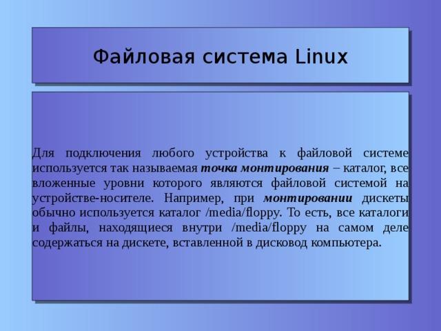Файловая система Linux Для подключения любого устройства к файловой системе используется так называемая точка монтирования – каталог, все вложенные уровни которого являются файловой системой на устройстве-носителе. Например, при монтировании дискеты обычно используется каталог /media/floppy. То есть, все каталоги и файлы, находящиеся внутри /media/floppy на самом деле содержаться на дискете, вставленной в дисковод компьютера.