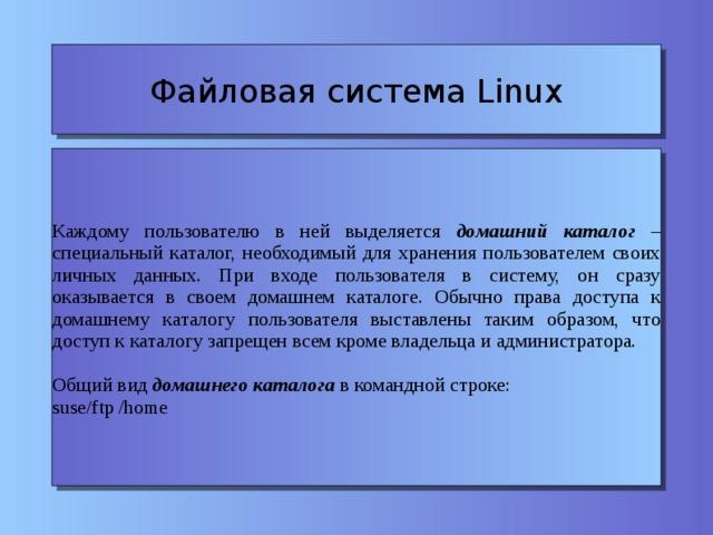 Файловая система Linux Каждому пользователю в ней выделяется домашний каталог – специальный каталог, необходимый для хранения пользователем своих личных данных. При входе пользователя в систему, он сразу оказывается в своем домашнем каталоге. Обычно права доступа к домашнему каталогу пользователя выставлены таким образом, что доступ к каталогу запрещен всем кроме владельца и администратора. Общий вид домашнего каталога в командной строке: suse/ftp /home