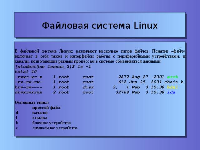 Файловая система Linux В файловой системе Линукс различают несколько типов файлов. Понятие «файл» включает в себя также и интерфейсы работы с периферийными устройствами, и каналы, позволяющие разным процессам в системе обмениваться данными. [student@ns lesson_2]$ ls -l total 40 -rwxr-xr-x 1 root root 2872 Aug 27 2001 arch -rw-rw-rw- 1 root root 612 Jun 25 2001 chain.b brw-rw---- 1 root disk 3, 1 Feb 3 15:38 hda1 drwxrwxrwx 2 root root 32768 Feb 3 15:38 ida Основные типы:  -   простой файл  d   каталог  l   ссылка  b   блочное устройство  с   символьное устройство