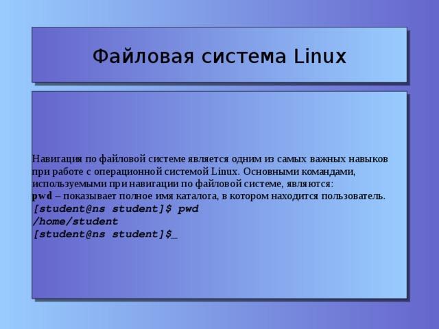 Файловая система Linux Навигация по файловой системе является одним из самых важных навыков при работе с операционной системой Linux. Основными командами, используемыми при навигации по файловой системе, являются: pwd – показывает полное имя каталога, в котором находится пользователь. [student@ns student]$ pwd /home/student [student@ns student]$_