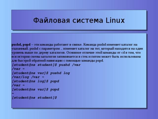 Файловая система Linux pushd, popd – эти команды работают в связке. Команда pushd изменяет каталог на указанный. pushd c параметром .. изменяет каталог на тот, который находится на один уровень выше по дереву каталогов. Основное отличие этой команды от cd в том, что вся история смены каталогов запоминается в стек и потом может быть использована для быстрой обратной навигации с помощью команды popd. [student@ns student]$ pushd /var /var ~ [student@ns var]$ pushd log /var/log /var ~ [student@ns log]$ popd /var ~ [student@ns var]$ popd ~ [student@ns student]$