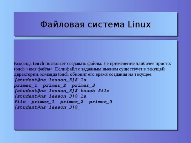 Файловая система Linux Команда touch позволяет создавать файлы. Её применение наиболее просто: touch . Если файл с заданным именем существует в текущей директории, команда touch обновит его время создания на текущее. [student@ns lesson_3]$ ls primer_1 primer_2 primer_3 [student@ns lesson_3]$ touch file [student@ns lesson_3]$ ls file primer_1 primer_2 primer_3 [student@ns lesson_3]$_