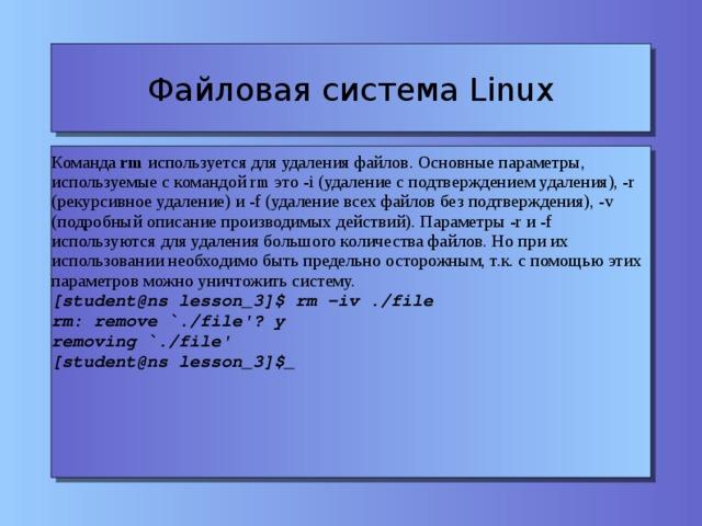 Файловая система Linux Команда rm используется для удаления файлов. Основные параметры, используемые с командой rm это -i (удаление с подтверждением удаления), -r (рекурсивное удаление) и -f (удаление всех файлов без подтверждения), -v (подробный описание производимых действий). Параметры -r и -f используются для удаления большого количества файлов. Но при их использовании необходимо быть предельно осторожным, т.к. с помощью этих параметров можно уничтожить систему. [student@ns lesson_3]$ rm -iv ./file rm: remove `./file'? y removing `./file' [student@ns lesson_3]$_