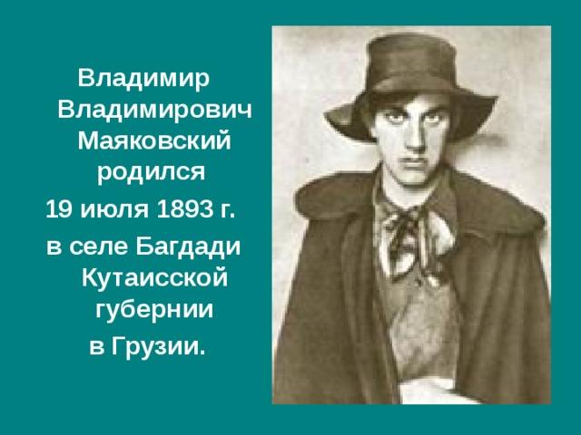 Владимир Владимирович Маяковский родился 19 июля 1893 г. в селе Багдади Кутаисской губернии  в Грузии.