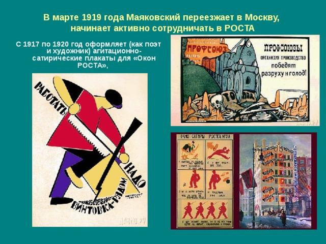 В марте 1919 года Маяковский переезжает в Москву,  начинает активно сотрудничать в РОСТА С 1917 по 1920 год оформляет (как поэт и художник) агитационно-сатирические плакаты для «Окон РОСТА»,