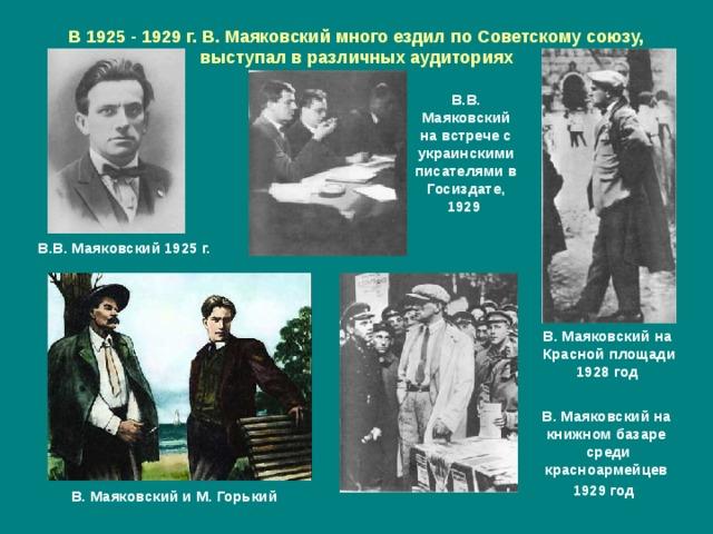 В 1925 - 1929 г. В. Маяковский много ездил по Советскому союзу, выступал в различных аудиториях В.В. Маяковский на встрече с украинскими писателями в Госиздате, 1929  В.В. Маяковский 1925 г. В. Маяковский на Красной площади 1928 год В. Маяковский на книжном базаре  среди красноармейцев 1929 год  В. Маяковский и М. Горький