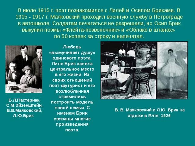 В июле 1915 г. поэт познакомился с Лилей и Осипом Бриками. В 1915 - 1917 г. Маяковский проходил военную службу в Петрограде в автошколе. Солдатам печататься не разрешали, но Осип Брик выкупил поэмы «Флейта-позвоночник» и «Облако в штанах»  по 50 копеек за строку и напечатал. Любовь «вымучивает душу» одинокого поэта. Лиля Брик заняла центральное место в его жизни. Из своих отношений поэт-футурист и его возлюбленная стремились построить модель новой семьи. С именем Брик связаны многие произведения поэта. Б.Л.Пастернак, С.М.Эйзенштейн, В.В.Маяковский, Л.Ю.Брик  В. В. Маяковский и Л.Ю. Брик на отдыхе в Ялте, 1926