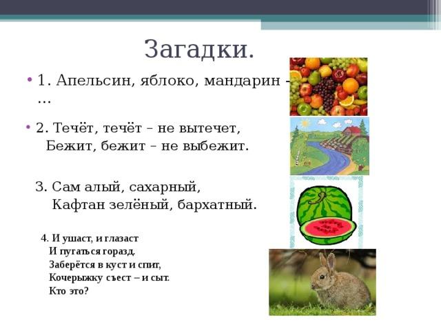 Загадки. 1. Апельсин, яблоко, мандарин - … 2. Течёт, течёт – не вытечет,  Бежит, бежит – не выбежит. 3. Сам алый, сахарный,  Кафтан зелёный, бархатный. 4. И ушаст, и глазаст  И пугаться горазд.  Заберётся в куст и спит,  Кочерыжку съест – и сыт.  Кто это?