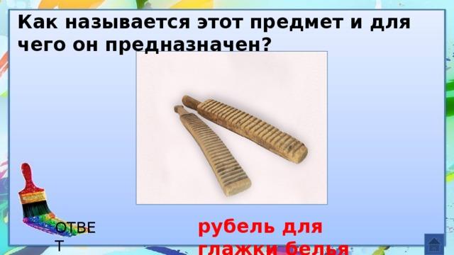 Как называется этот предмет и для чего он предназначен? рубель для глажки белья ОТВЕТ