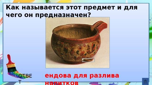 Как называется этот предмет и для чего он предназначен? ендова для разлива напитков ОТВЕТ