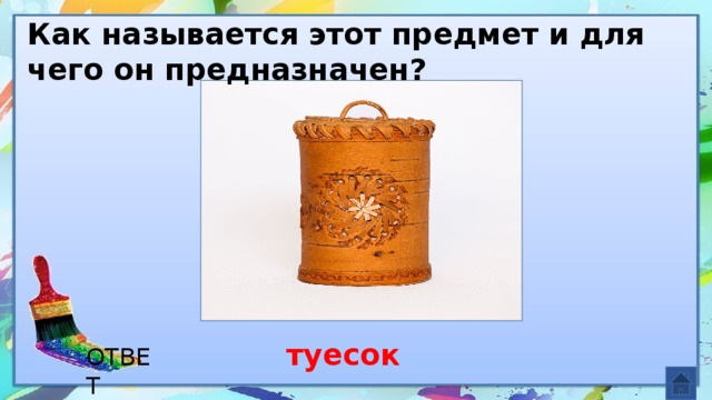 Как называется этот предмет и для чего он предназначен? туесок ОТВЕТ