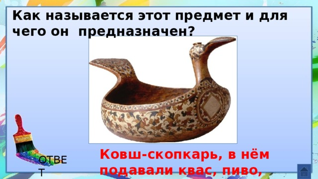 Как называется этот предмет и для чего он предназначен? Ковш-скопкарь, в нём подавали квас, пиво, медовуху. ОТВЕТ