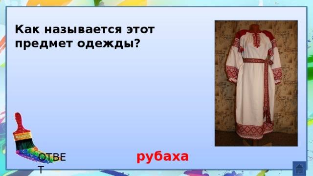 Как называется этот предмет одежды? рубаха ОТВЕТ