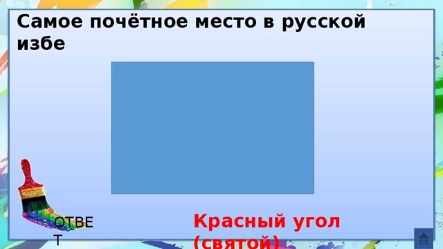 Самое почётное место в русской избе Красный угол (святой) ОТВЕТ