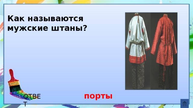 Как называются мужские штаны? порты ОТВЕТ