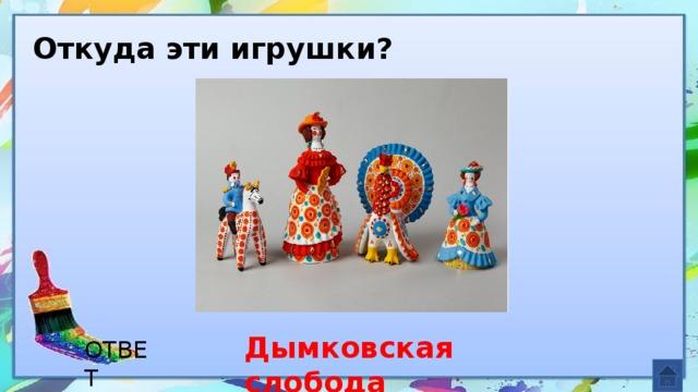 Откуда эти игрушки? Дымковская слобода ОТВЕТ