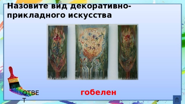 Назовите вид декоративно-прикладного искусства гобелен ОТВЕТ