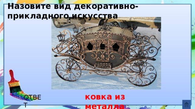 Назовите вид декоративно-прикладного искусства ковка из металла ОТВЕТ