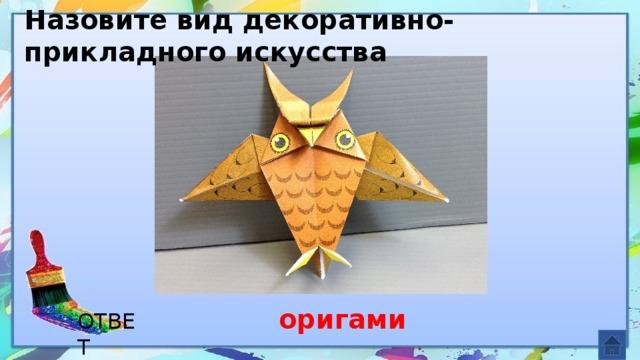 Назовите вид декоративно-прикладного искусства оригами ОТВЕТ