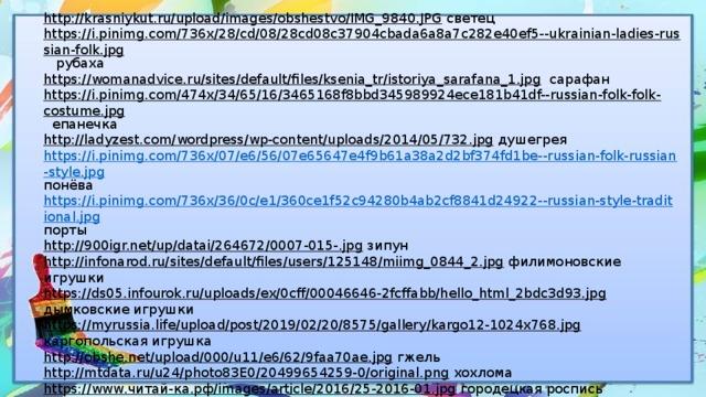 http://krasniykut.ru/upload/images/obshestvo/IMG_9840.JPG  светец https://i.pinimg.com/736x/28/cd/08/28cd08c37904cbada6a8a7c282e40ef5--ukrainian-ladies-russian-folk.jpg  рубаха https://womanadvice.ru/sites/default/files/ksenia_tr/istoriya_sarafana_1.jpg  сарафан https://i.pinimg.com/474x/34/65/16/3465168f8bbd345989924ece181b41df--russian-folk-folk-costume.jpg  епанечка http://ladyzest.com/wordpress/wp-content/uploads/2014/05/732.jpg  душегрея https://i.pinimg.com/736x/07/e6/56/07e65647e4f9b61a38a2d2bf374fd1be--russian-folk-russian-style.jpg понёва https://i.pinimg.com/736x/36/0c/e1/360ce1f52c94280b4ab2cf8841d24922--russian-style-traditional.jpg порты http://900igr.net/up/datai/264672/0007-015-.jpg  зипун http://infonarod.ru/sites/default/files/users/125148/miimg_0844_2.jpg  филимоновские игрушки https://ds05.infourok.ru/uploads/ex/0cff/00046646-2fcffabb/hello_html_2bdc3d93.jpg  дымковские игрушки https://myrussia.life/upload/post/2019/02/20/8575/gallery/kargo12-1024x768.jpg  каргопольская игрушка http://obshe.net/upload/000/u11/e6/62/9faa70ae.jpg  гжель http://mtdata.ru/u24/photo83E0/20499654259-0/original.png  хохлома https://www.читай-ка.рф/images/article/2016/25-2016-01.jpg  городецкая роспись https://static-eu.insales.ru/images/products/1/6246/189085798/tCR3tuLzF . жостово https://cs1.livemaster.ru/storage/69/bf/9b361e35a653e436f1a6c15546if--aksessuary-shelkovyj-platok-batik-irisy.jpg  батик https://cs3.livemaster.ru/zhurnalfoto/f/7/3/120708012433.jpg  гобелен http://огонь-ковка.рф/wp-content/uploads/2018/04/mangal-21-1.jpg  ковка https://s017.radikal.ru/i440/1607/3f/5ca3cb679c8c.jpg  художественное стекло