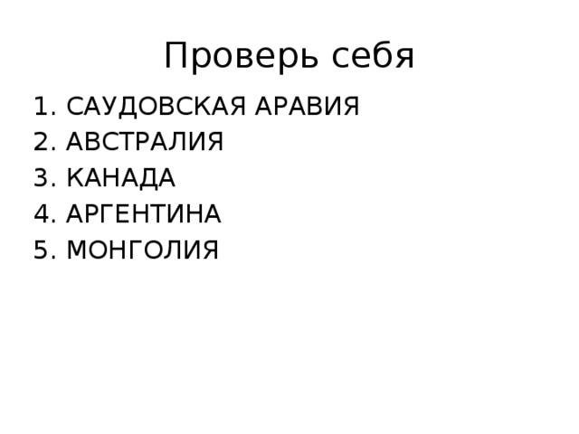 Проверь себя 1. САУДОВСКАЯ АРАВИЯ 2. АВСТРАЛИЯ 3. КАНАДА 4. АРГЕНТИНА 5. МОНГОЛИЯ