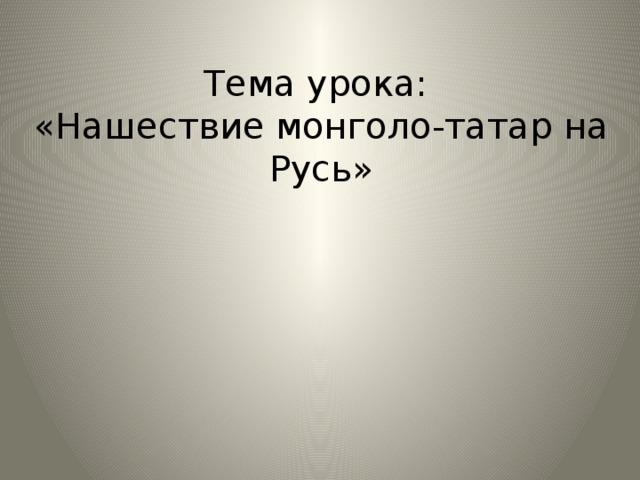 Тема урока:  «Нашествие монголо-татар на Русь»