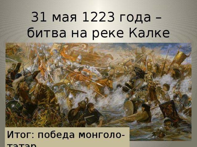 31 мая 1223 года –  битва на реке Калке Итог: победа монголо-татар.