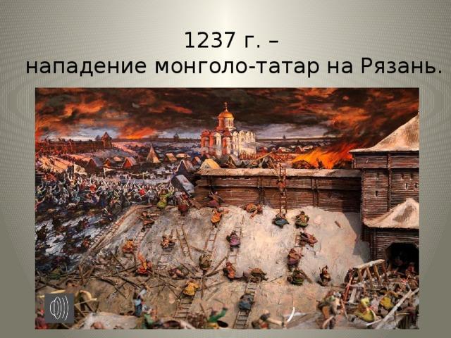 1237 г. –  нападение монголо-татар на Рязань.