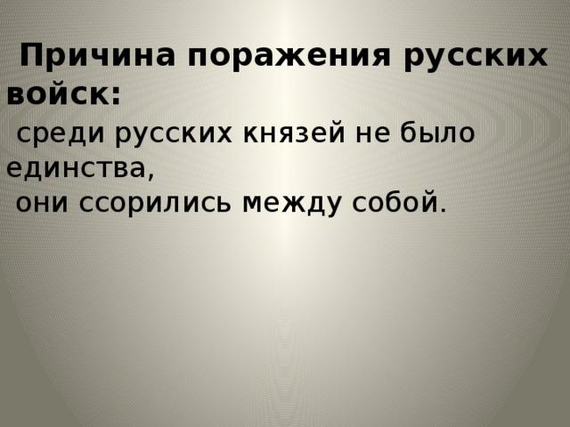 Причина поражения русских войск:   среди русских князей не было единства,  они ссорились между собой.