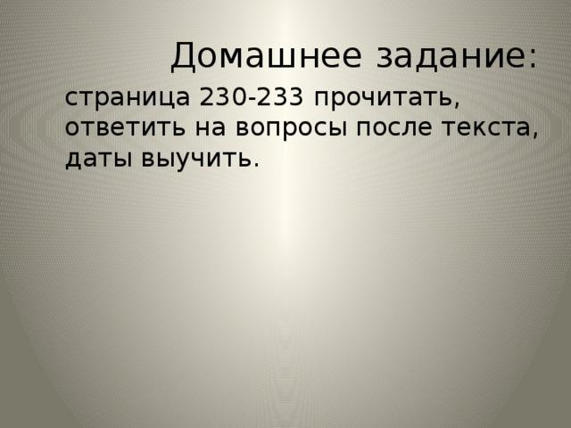 Домашнее задание:  страница 230-233 прочитать,  ответить на вопросы после текста,  даты выучить.